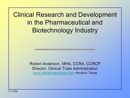 11/11/04 Clinical Research and Development in the Pharmaceutical and Biotechnology Industry Robert Anderson, MHA, CCRA, CCRCP Director, Clinical Trials.