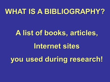 WHAT IS A BIBLIOGRAPHY? A list of books, articles, Internet sites you used during research!