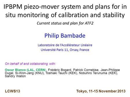 IPBPM piezo-mover system and plans for in situ monitoring of calibration and stability Current status and plan for ATF2 Philip Bambade Laboratoire de l'Accélérateur.