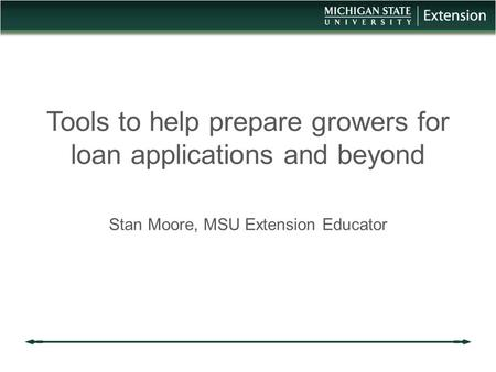Tools to help prepare growers for loan applications and beyond Stan Moore, MSU Extension Educator.