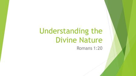 "Understanding the Divine Nature Romans 1:20. Understanding the Divine Nature  Romans 1:20 – the ""divine nature"" of God is ""clearly seen"" and can be ""understood."