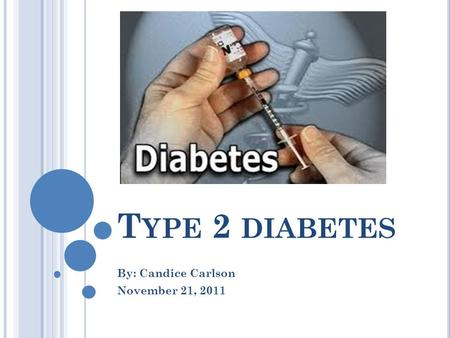 T YPE 2 DIABETES By: Candice Carlson November 21, 2011.