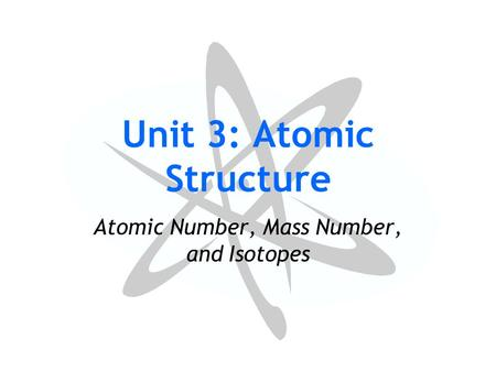 Unit 3: Atomic Structure Atomic Number, Mass Number, and Isotopes.