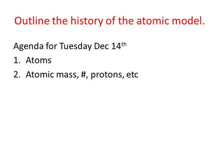 Outline the history of the atomic model. Agenda for Tuesday Dec 14 th 1.Atoms 2.Atomic mass, #, protons, etc.