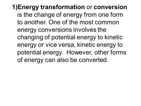 Energy transformation or conversion is the change of energy from one form to another. One of the most common energy conversions involves the changing of.