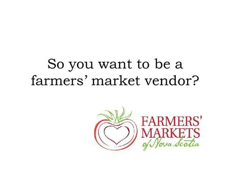 "So you want to be a farmers' market vendor?. Benefits of Farmers' Markets Incubator and testing ground: ""test the waters"" to see how popular products."