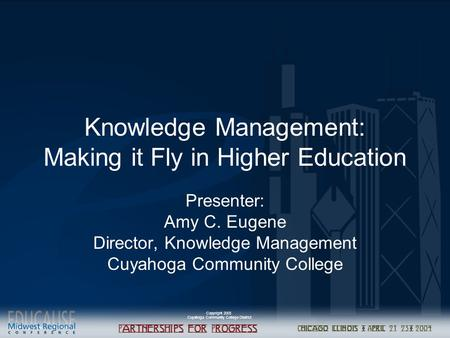 Copyright 2003 Cuyahoga Community College District Knowledge Management: Making it Fly in Higher Education Presenter: Amy C. Eugene Director, Knowledge.
