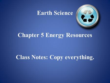 Earth Science Chapter 5 Energy Resources Class Notes: Copy everything.