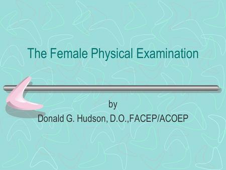The Female Physical Examination by Donald G. Hudson, D.O.,FACEP/ACOEP.