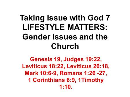 Taking Issue with God 7 LIFESTYLE MATTERS: Gender Issues and the Church Genesis 19, Judges 19:22, Leviticus 18:22, Leviticus 20:18, Mark 10:6-9, Romans.