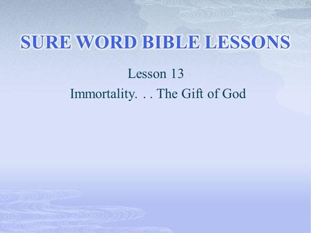 "Lesson 13 Immortality... The Gift of God.  ""In the beginning was the Word, and the Word was with God, and the Word was God. The same was in the beginning."