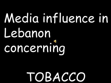 Media influence in Lebanon concerning TOBACCO. A place bombarded with Tobacco ads Lebanon,,