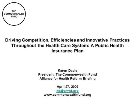 THE COMMONWEALTH FUND Driving Competition, Efficiencies and Innovative Practices Throughout the Health Care System: A Public Health Insurance Plan Karen.