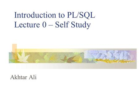 Introduction to PL/SQL Lecture 0 – Self Study Akhtar Ali.