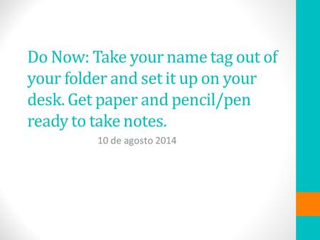 Do Now: Take your name tag out of your folder and set it up on your desk. Get paper and pencil/pen ready to take notes. 10 de agosto 2014.