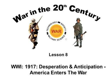 Lesson 8 WWI: 1917: Desperation & Anticipation - America Enters The <strong>War</strong>.