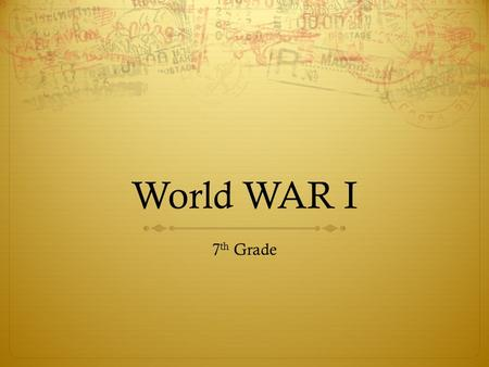 <strong>World</strong> <strong>WAR</strong> I 7th Grade.