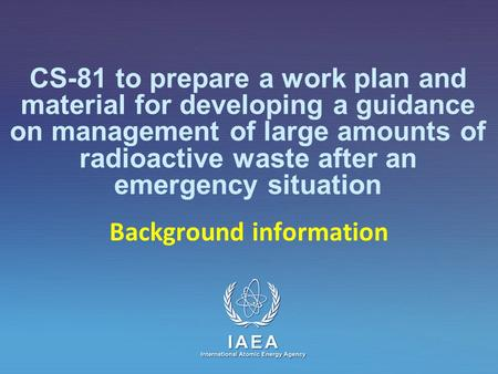 IAEA International Atomic Energy Agency CS-81 to prepare a work plan and material for developing a guidance on management of large amounts of radioactive.