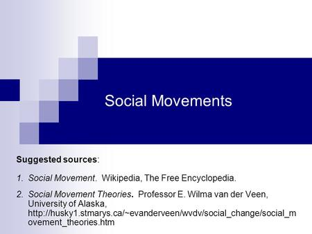 Social Movements Suggested sources: 1.Social Movement. Wikipedia, The Free Encyclopedia. 2.Social Movement Theories. Professor E. Wilma van der Veen, University.
