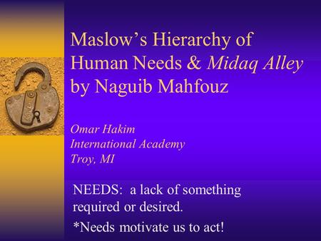 Maslow's Hierarchy of Human Needs & Midaq Alley by Naguib Mahfouz Omar Hakim International Academy Troy, MI NEEDS: a lack of something required or.