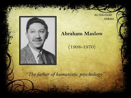 """The father of humanistic psychology"" Abraham Maslow (1908-1970) ALI DAVOUDI HSB4M."