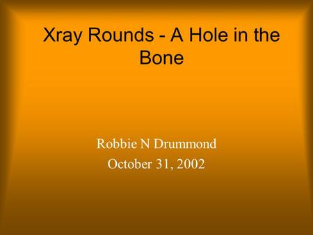 Xray Rounds - A Hole in the Bone Robbie N Drummond October 31, 2002.