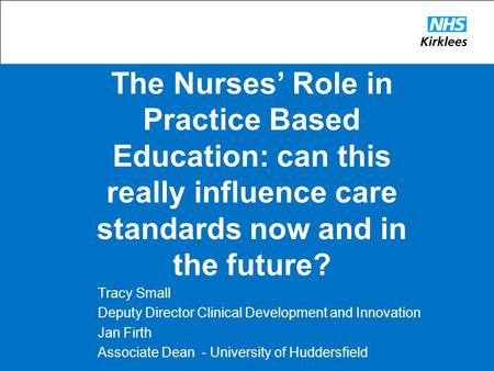 The Nurses' Role in Practice Based Education: can this really influence care standards now and in the future? Tracy Small Deputy Director Clinical Development.