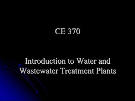 CE 370 Introduction to Water and Wastewater Treatment Plants