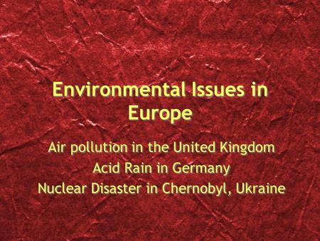Environmental Issues in Europe Air pollution in the United Kingdom Acid Rain in Germany Nuclear Disaster in Chernobyl, Ukraine Air pollution in the United.