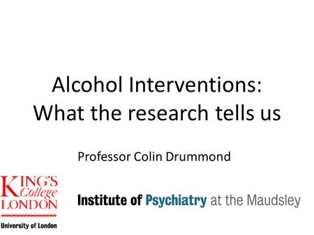 Alcohol Interventions: What the research tells us Professor Colin Drummond.