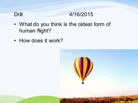 Drill 4/16/2015 What do you think is the oldest form of human flight? How does it work?