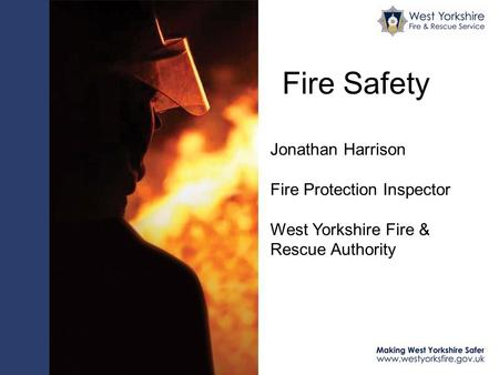 Fire Safety Jonathan Harrison Fire Protection Inspector West Yorkshire Fire & Rescue Authority.