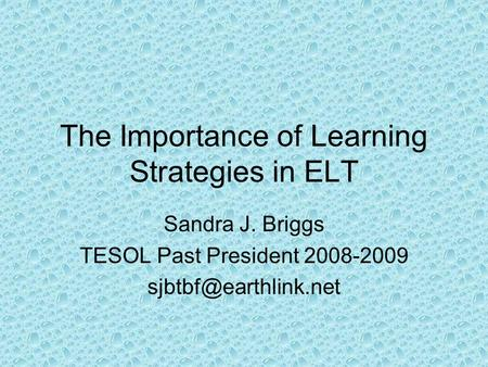 The Importance of Learning Strategies in ELT Sandra J. Briggs TESOL Past President 2008-2009