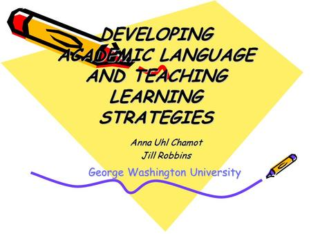 DEVELOPING ACADEMIC LANGUAGE AND TEACHING LEARNING STRATEGIES Anna Uhl Chamot Jill Robbins George Washington University.