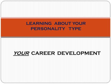 LEARNING ABOUT YOUR PERSONALITY TYPE YOUR CAREER DEVELOPMENT.