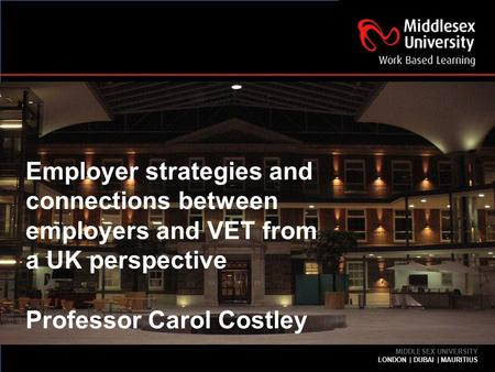 MIDDLESEX UNIVERSITY LONDON | DUBAI | MAURITIUS | INDIA MIDDLESEX UNIVERSITY LONDON | DUBAI | MAURITIUS Employer strategies and connections between employers.