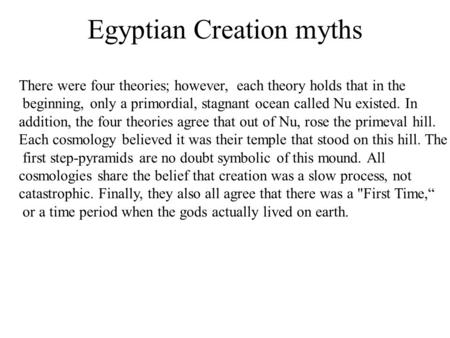 Egyptian Creation myths There were four theories; however, each theory holds that in the beginning, only a primordial, stagnant ocean called Nu existed.