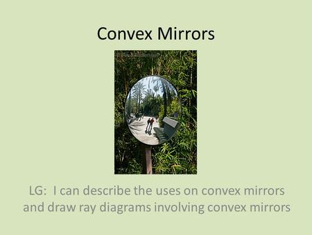 Convex Mirrors LG: I can describe the uses on convex mirrors and draw ray diagrams involving convex mirrors.
