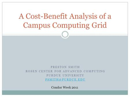 PRESTON SMITH ROSEN CENTER FOR ADVANCED COMPUTING PURDUE UNIVERSITY A Cost-Benefit Analysis of a Campus Computing Grid Condor Week 2011.