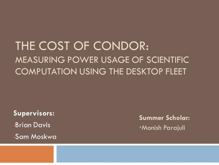 THE COST OF CONDOR: MEASURING <strong>POWER</strong> USAGE OF SCIENTIFIC COMPUTATION USING THE DESKTOP FLEET Supervisors: Brian Davis Sam Moskwa Summer Scholar: Monish.