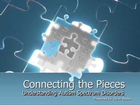 Connecting the Pieces Understanding Autism Spectrum Disorders Presented by: Sarah Boyles Understanding Autism Spectrum Disorders Presented by: Sarah Boyles.