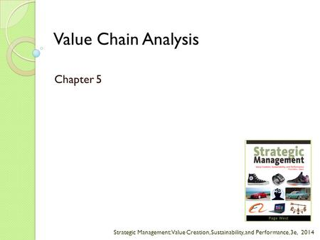 Strategic Management: Value Creation, Sustainability, and Performance, 3e, 2014 Value Chain Analysis Chapter 5.