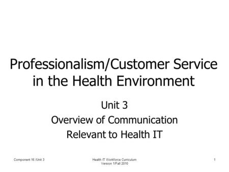 Component 16 /Unit 3Health IT Workforce Curriculum Version 1/Fall 2010 1 Professionalism/Customer Service in the Health Environment Unit 3 Overview of.