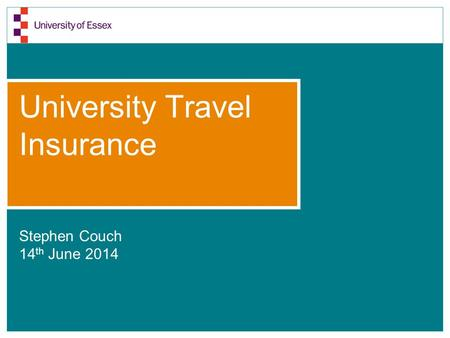 University Travel Insurance Stephen Couch 14 th June 2014.