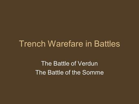 Trench Warefare in Battles The Battle of Verdun The Battle of the Somme.