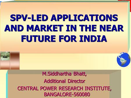 SPV-LED APPLICATIONS AND MARKET IN THE NEAR FUTURE FOR INDIA M.Siddhartha Bhatt, Additional Director CENTRAL POWER RESEARCH INSTITUTE, BANGALORE-560080.