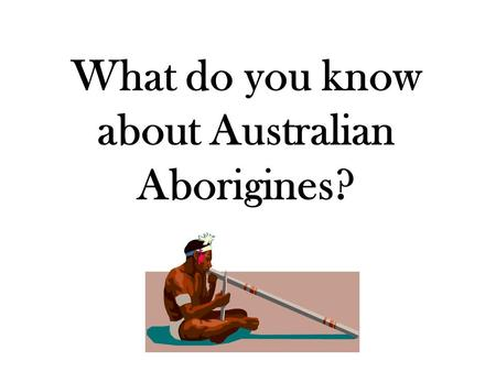 "What do you know about Australian Aborigines?. Return to our……. ""Essential Question(s)"" What are the major physical features of Australia, and where are."