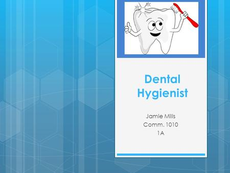 Dental Hygienist Jamie Mills Comm. 1010 1A. Job Description  Dental check up  Cleans teeth  Examines for disease & damage  Teach patients oral health.