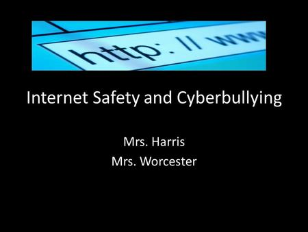 Internet Safety and Cyberbullying Mrs. Harris Mrs. Worcester.