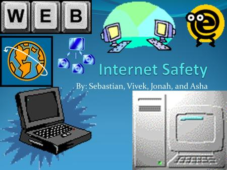 By: Sebastian, Vivek, Jonah, and Asha. Internet Safety When you see something that is not appropriate don't even look at it and exit. Also the internet.